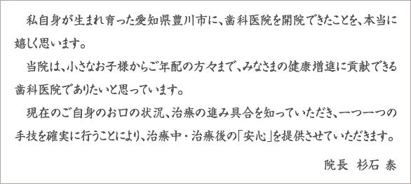 私自身が生まれ育った愛知県豊川市に、歯科医院を開院できたことを、本当に嬉しく思います。当院は、小さなお子様からご年配の方々まで、みなさまの健康増進に貢献できる歯科医院でありたいと思っています。現在のご自身のお口の状況、治療の進み具合を知っていただき、一つ一つの手技を確実に行うことにより、治療中・治療後の「安心」を提供させていただきます。